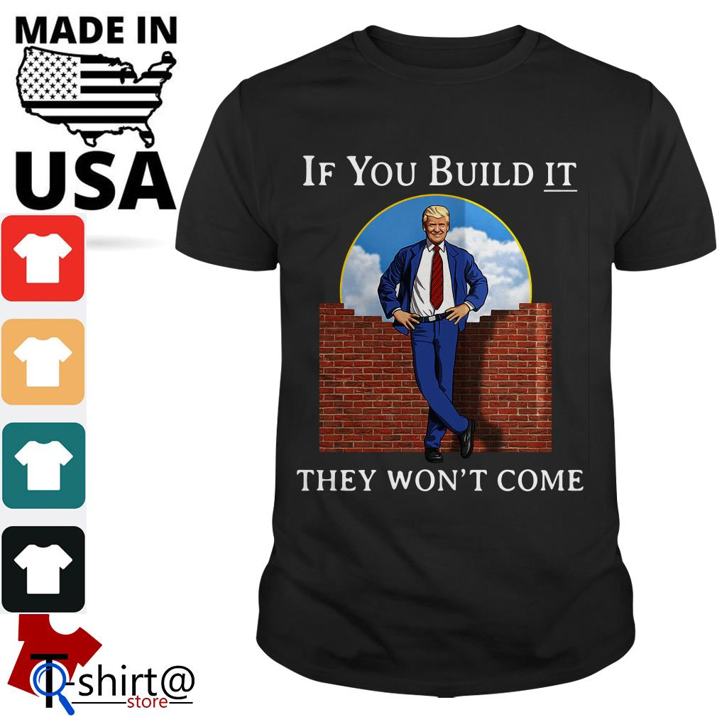 Donald Trump wall if you build it they won't come shirt