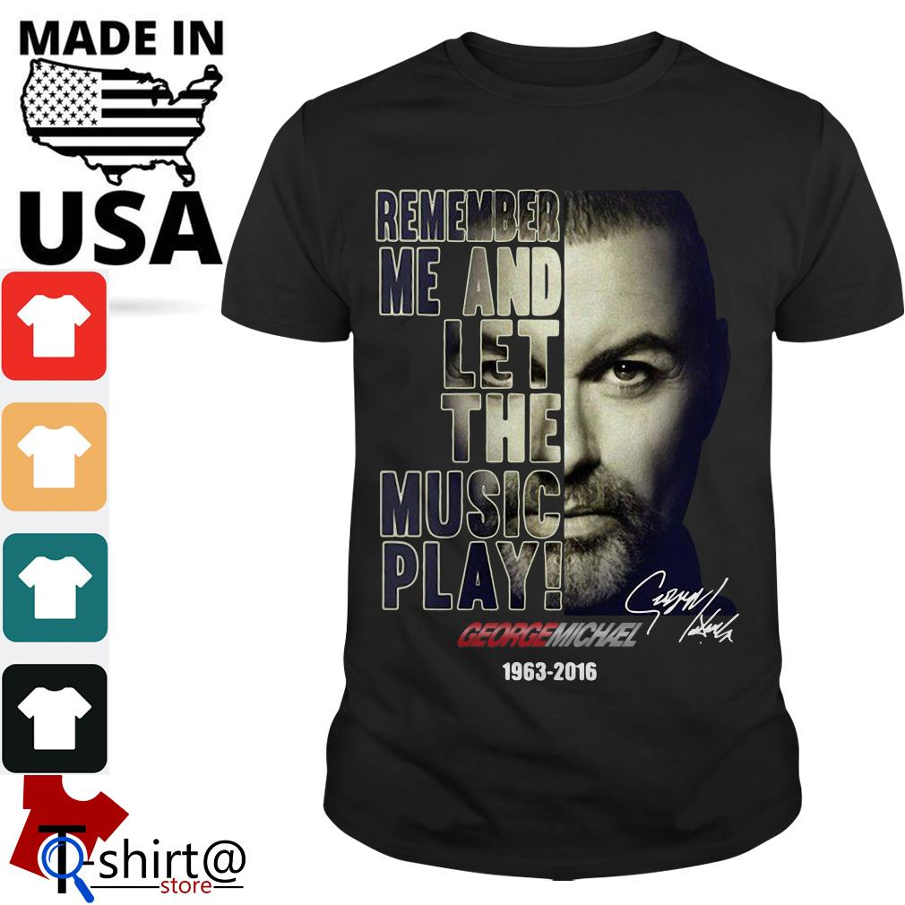 Remember me and let the music play George Michael 1963-2016 shirt