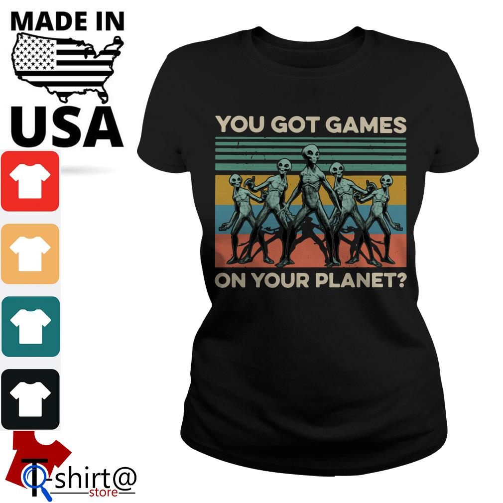 You got Games Alian on Your planet Ladies tee