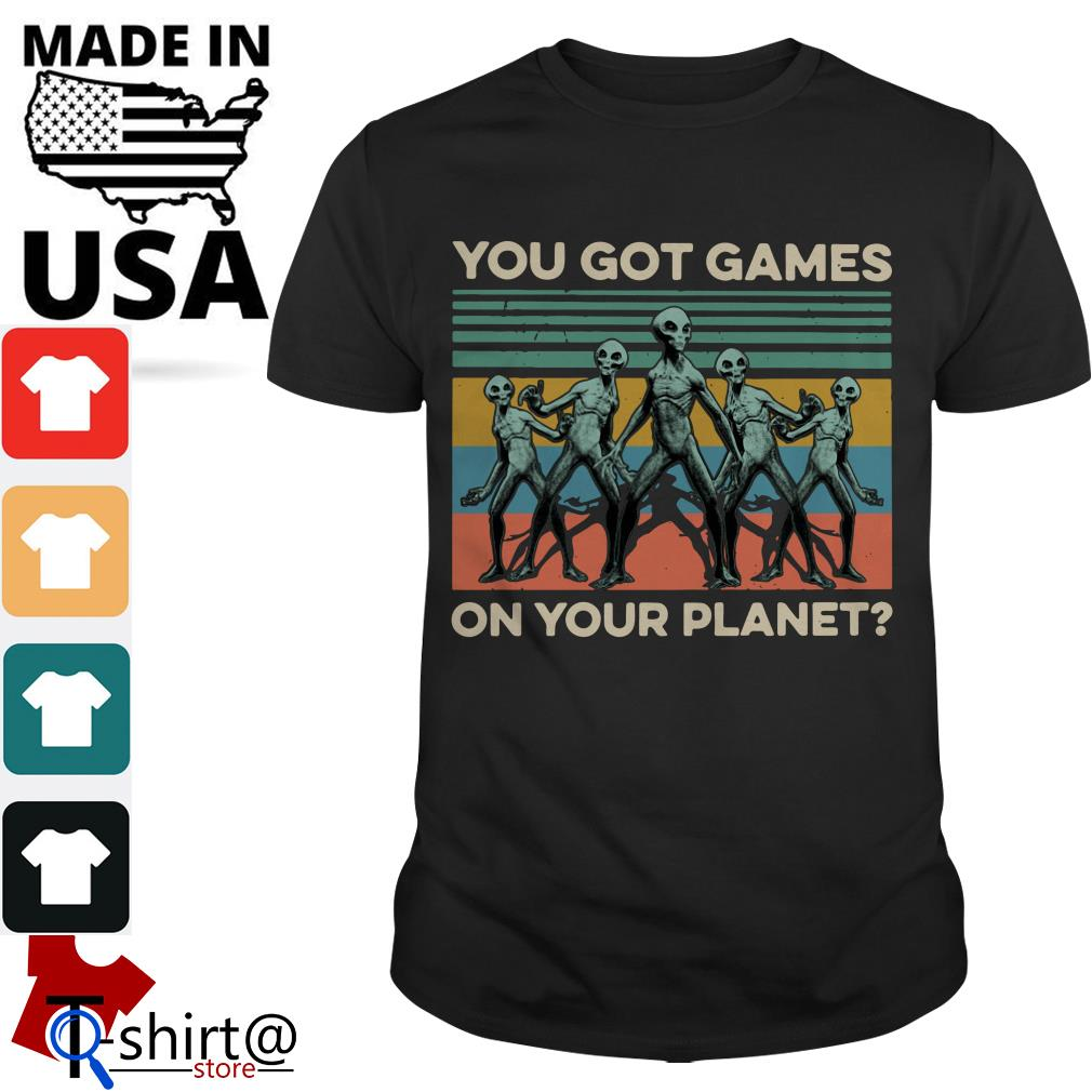 You got Games Alian on Your planet shirt