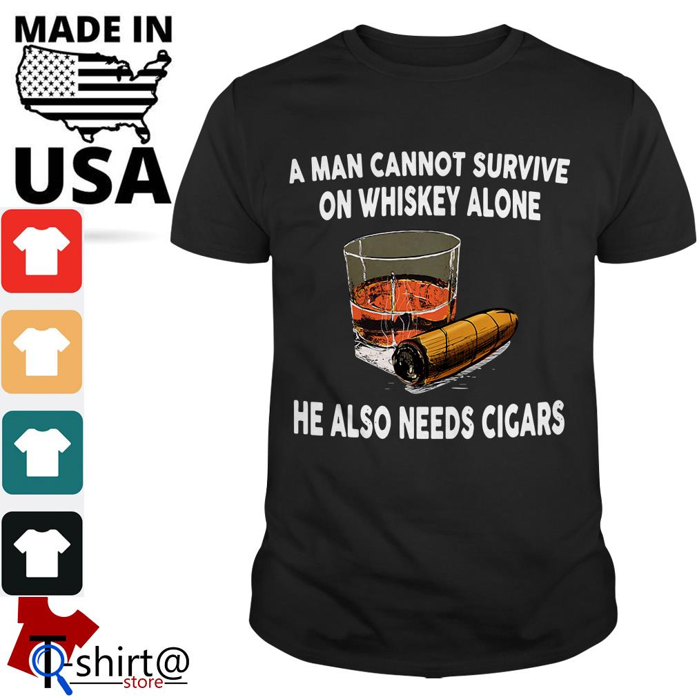 A man cannot survive on whiskey alone he also needs cicars shirt