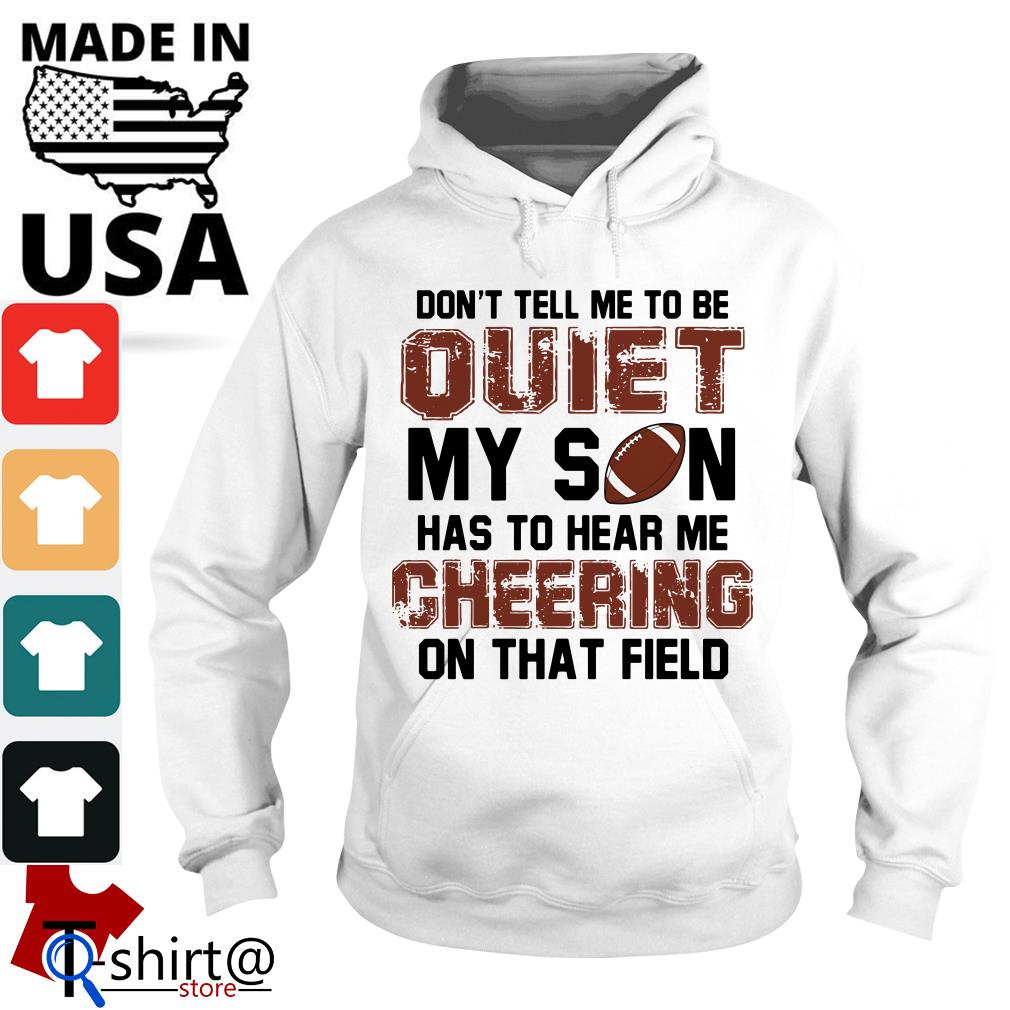 Don't Tell Me To Be Quiet My Son Has to Hear Me Cheering on That Field Football Hoodie