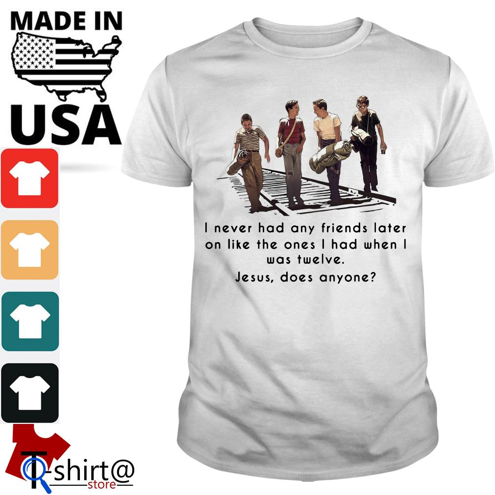 Stand By Me I never had any friends later on like the ones I had when I was twelve Jesus does anyone shirt