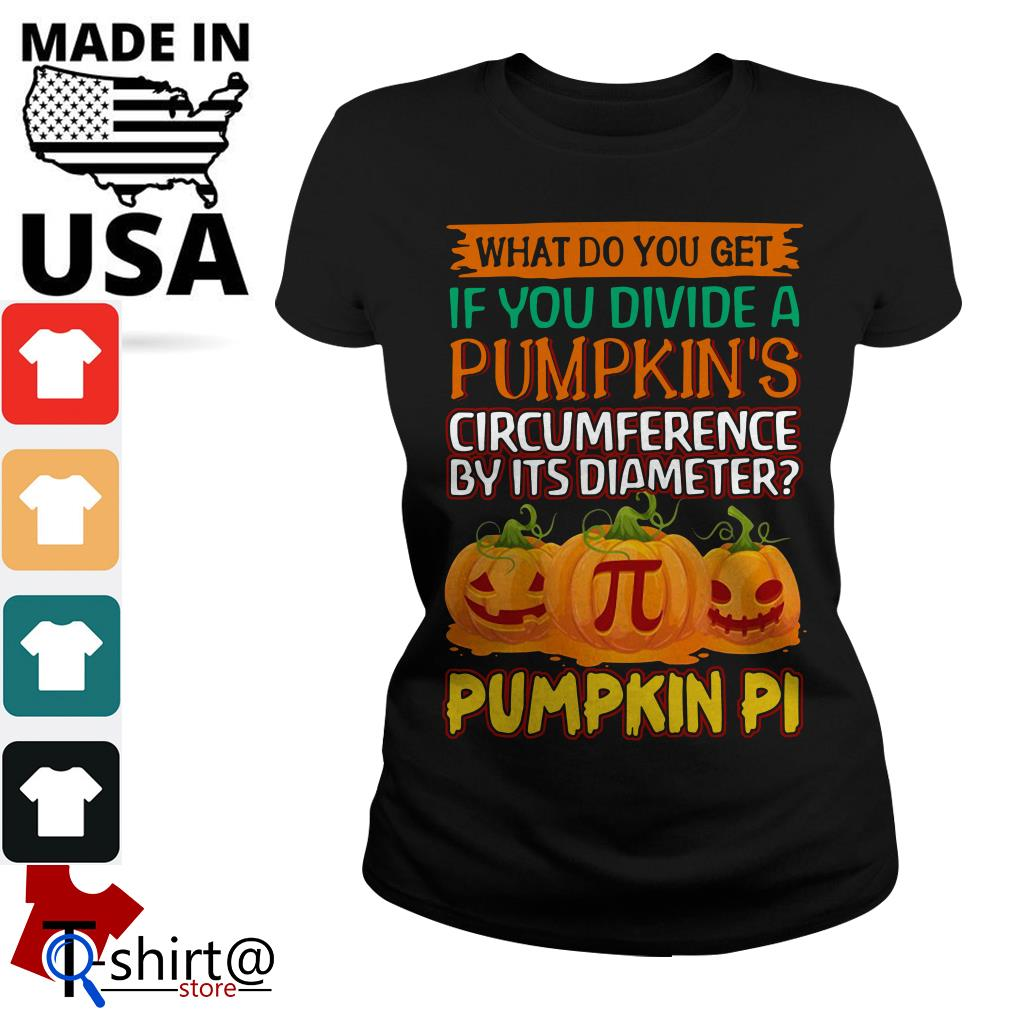 What do you get if you divide a pumpkin's circumference by its diameter pumpkin pi Ladies tee