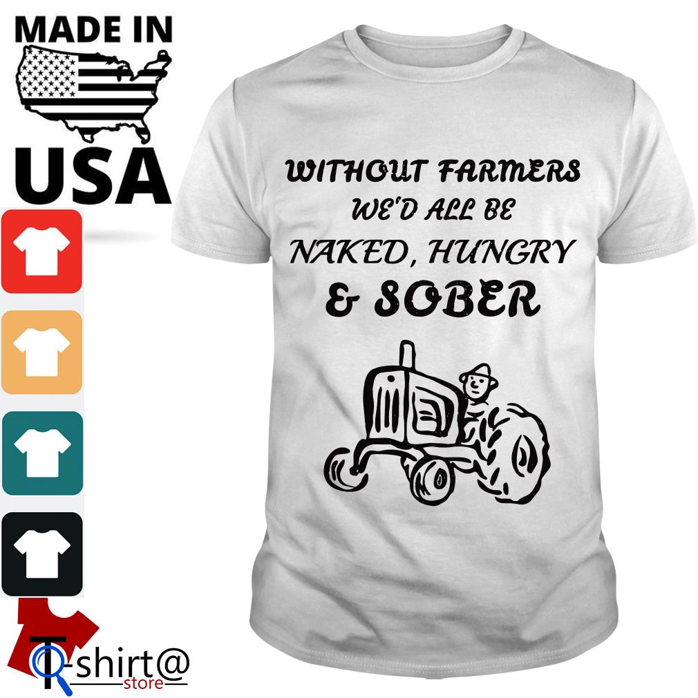 Without Farmers We'd all be Naked Hungry and Sober shirt