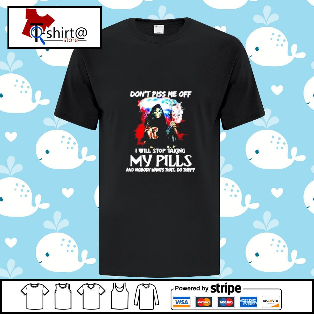 Skull dont piss me off I will stop taking my pills and nobody wants that do they shirt
