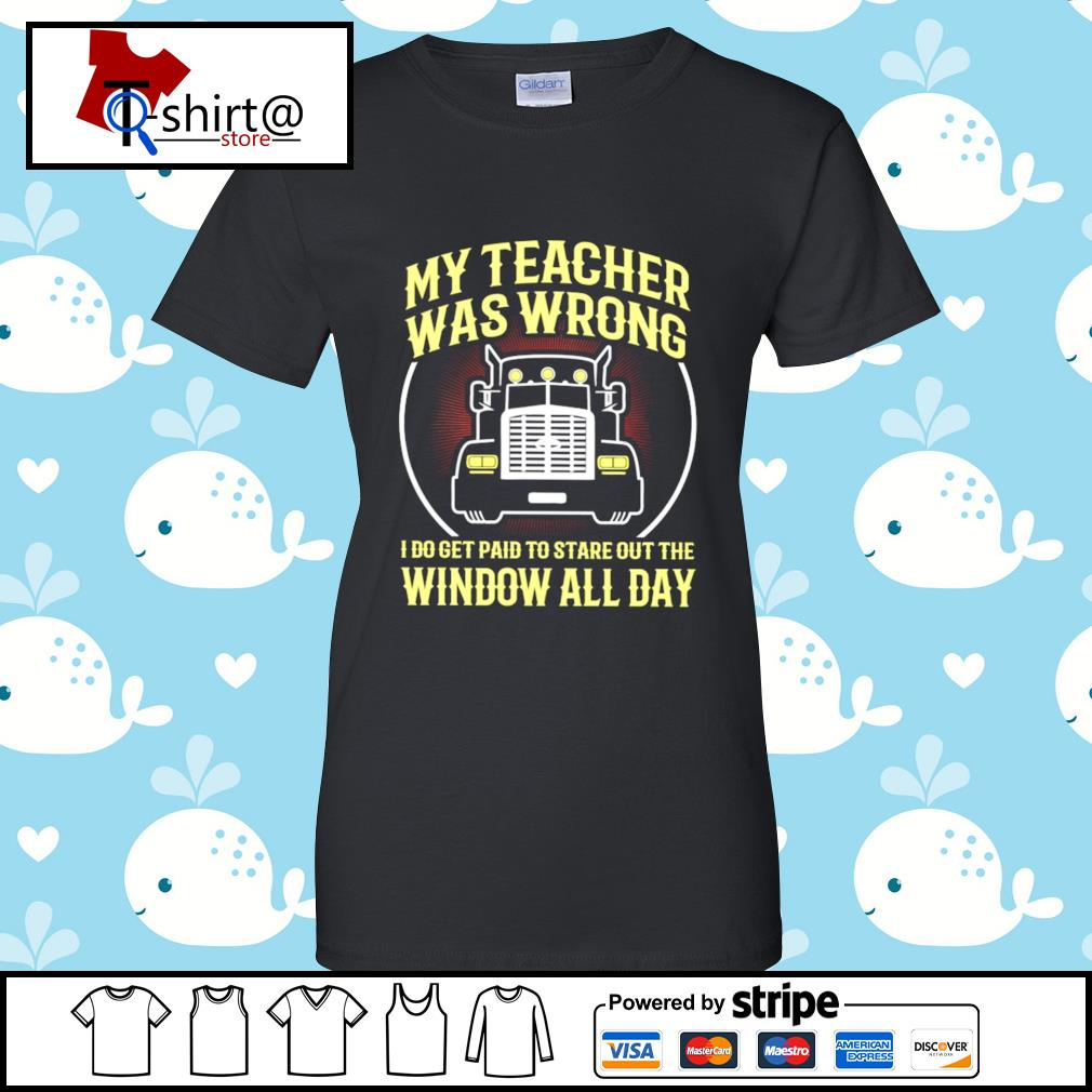 My teacher was wrong I do get paid to stare out the window all day s ladies tee