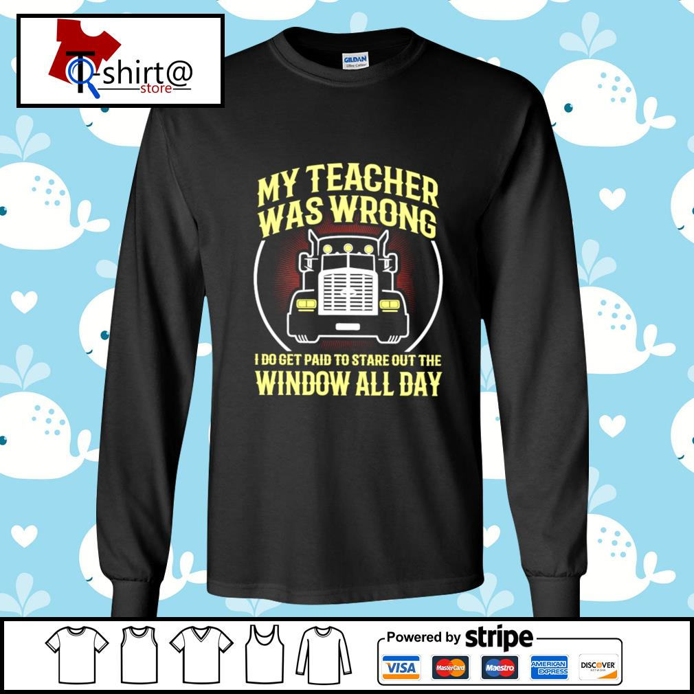 My teacher was wrong I do get paid to stare out the window all day s longsleeve-tee